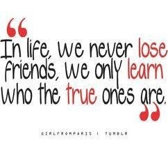 """a quote that says """"In life, we never lose friends, we only learn who the true ones are"""""""