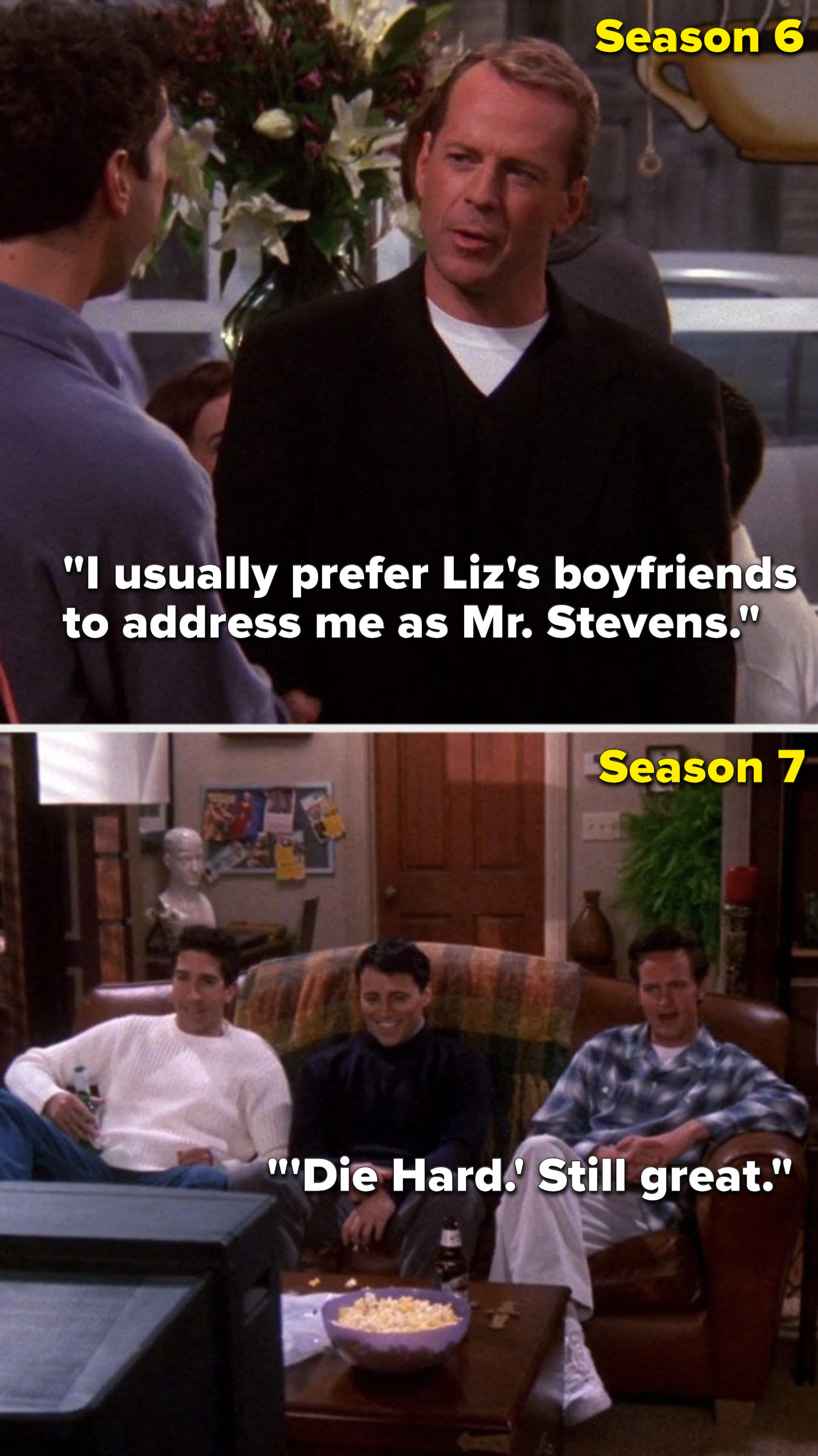 "In Season 6 Bruce Willis's character on ""Friends"" says, ""I usually prefer Liz's boyfriends to address me as Mister Stevens,"" then in Season 7 Chandler says, ""'Die Hard,' still great"""