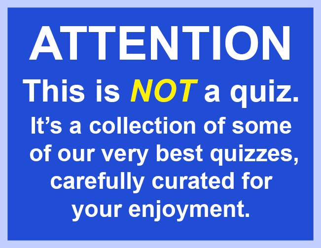 Attention: This is not a quiz. It's a curation of some our very best quizzes, carefully curated for your enjoyment.
