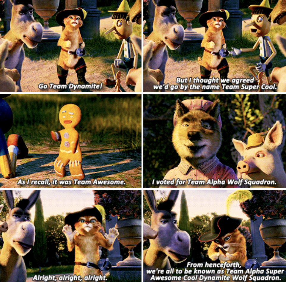 """Puss in Boots, Donkey, Pinocchio, and the rest of the fairytale supporting characters debating on the team name they should give themselves, landing on: """"Team Alpha Super Awesome Cool Dynamite Wolf Squadron"""""""