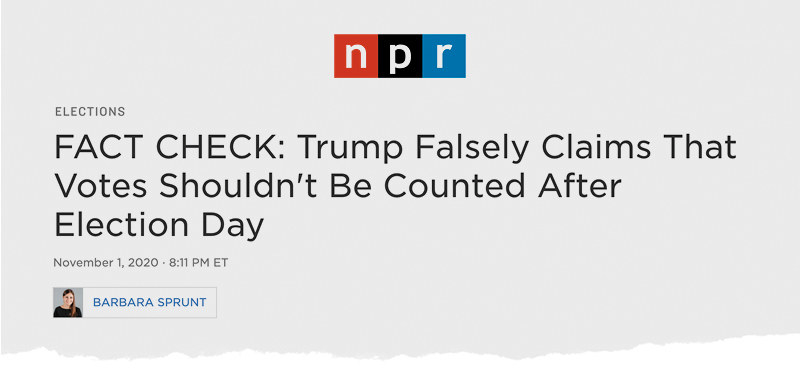 "An NPR headline reads: ""FACT CHECK: Trump Falsely Claims That Votes Shouldn't Be Counted After Election Day"""