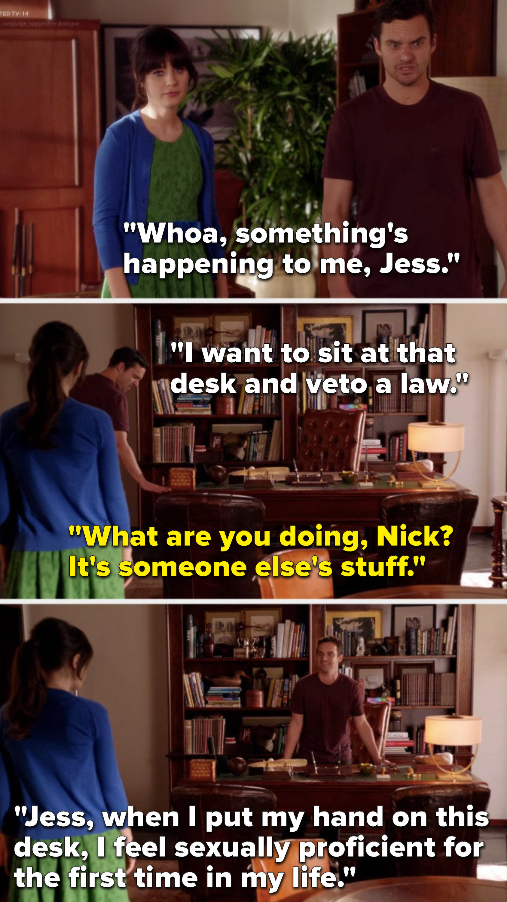 Nick says, Something's happening to me, I want to sit at that desk and veto a law, Jess says, What are you doing, it's someone else's stuff, and he says, When I put my hand on this desk, I feel sexually proficient for the first time in my life