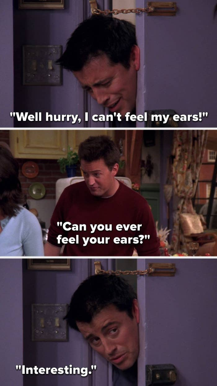 """Joey says, """"Well hurry, I can't feel my ears,"""" Chandler says, """"Can you ever feel your ears,"""" and Joey says, """"Interesting"""""""