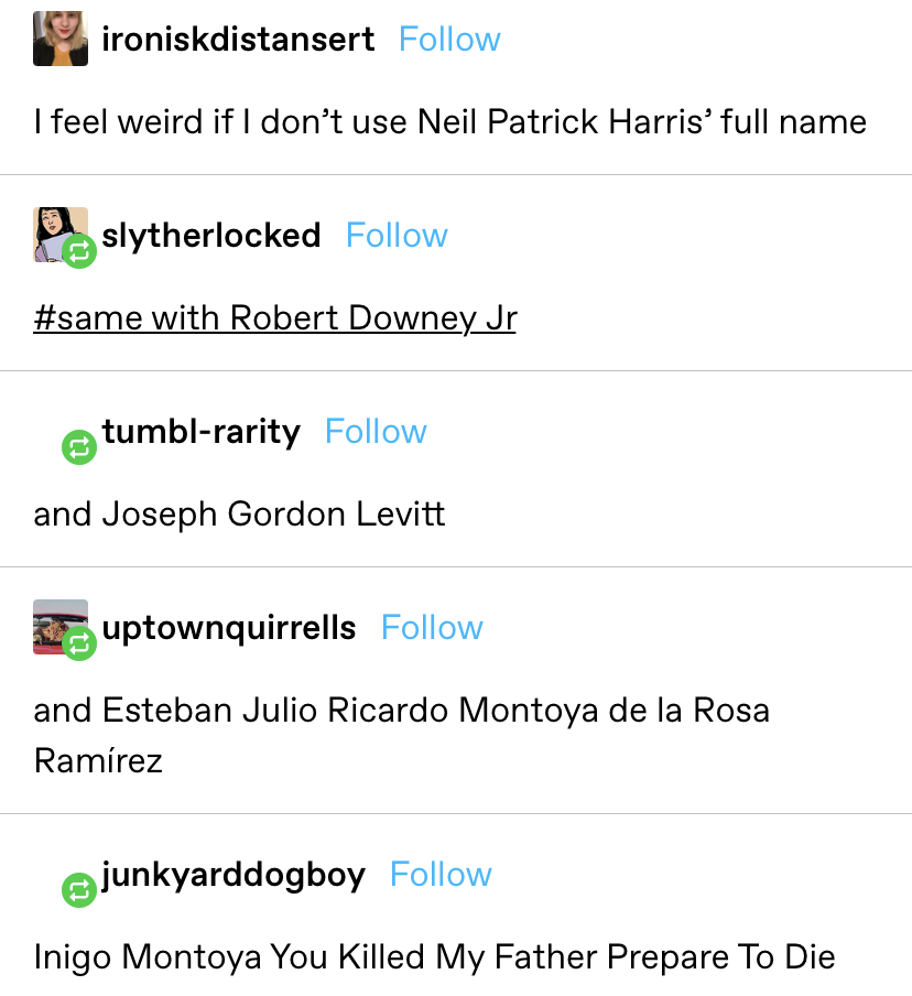 "someone says they feel like they have to use Neil Patrick Harris' full name, which escalates to other long names and ""Inigo Montoya You Killed My Father Prepare To Die"""