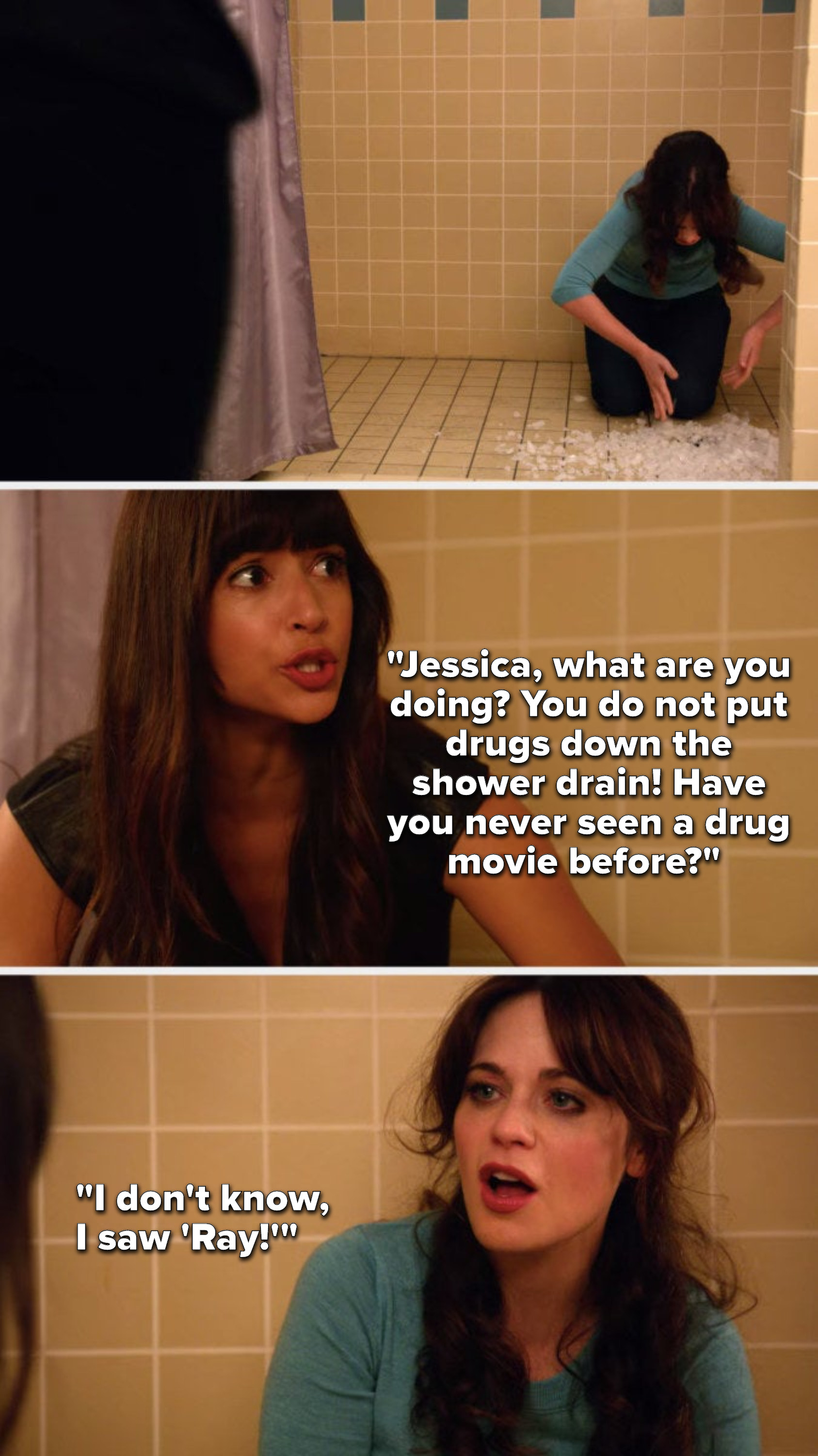 """Cece walks in on Jess putting meth down the shower drain and says, """"Jessica, what are you doing, you do not put drugs down the shower drain, have you never seen a drug movie before,"""" and Jess says, """"I don't know, I saw 'Ray'"""""""
