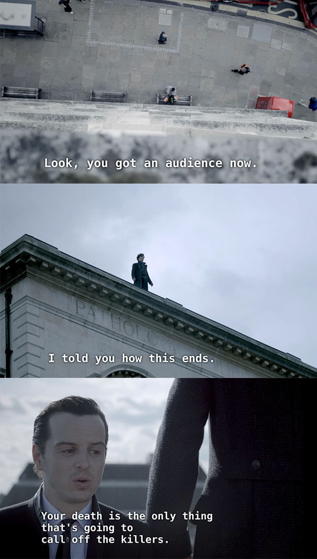 Sherlock looks down at the ground from the top of the building, and Moriarty says he told him how this ends, and that Sherlock's death is the only thing that will call off the killers