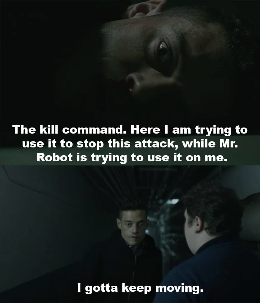 To himself, Elliot says as he's trying to use the kill command to stop the attack, Mr. Robot is trying to use it on him. He gets up and says he needs to keep going