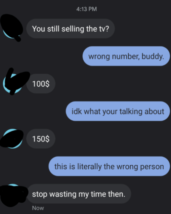 wrong number text to someone asking about a tv sales and they say stop wasting my time and they say this is literally the wrong person