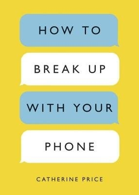 """cover of """"How To Break Up With Your Phone"""" by Catharine Price"""