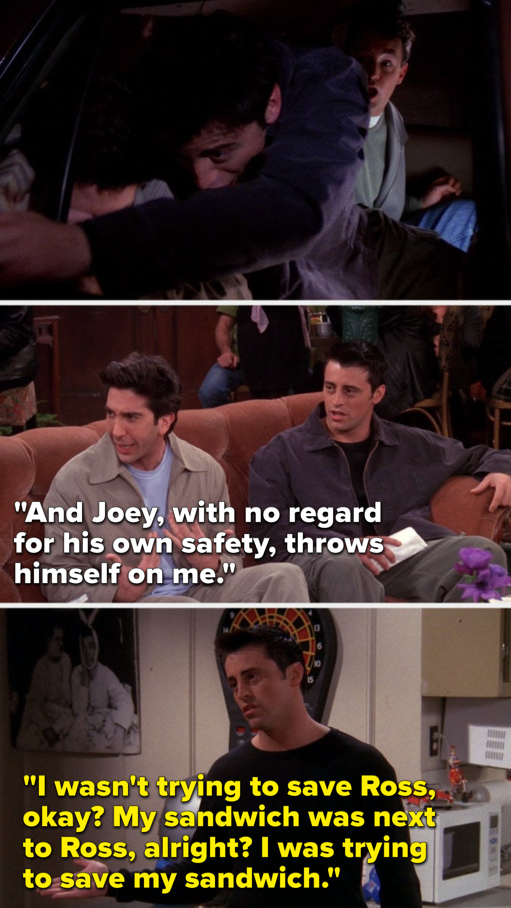 """Joey lunges over Ross in the police car, later Ross says, """"Joey, with no regard for his own safety, throws himself on me,"""" then later Joey says, """"I wasn't trying to save Ross, okay, my sandwich was next to Ross, alright, I was trying to save my sandwich"""""""