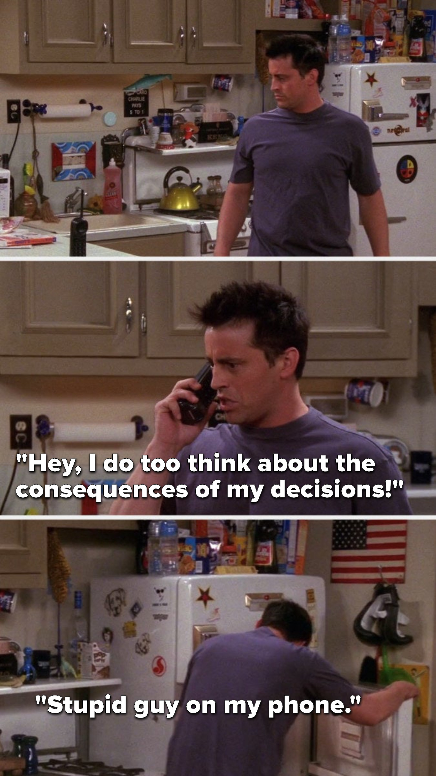 """Joey picks up the phone on the counter, listens, and says, """"Hey, I do too think about the consequences of my decisions,"""" then after he's hung up Joey says, """"Stupid guy on my phone."""""""