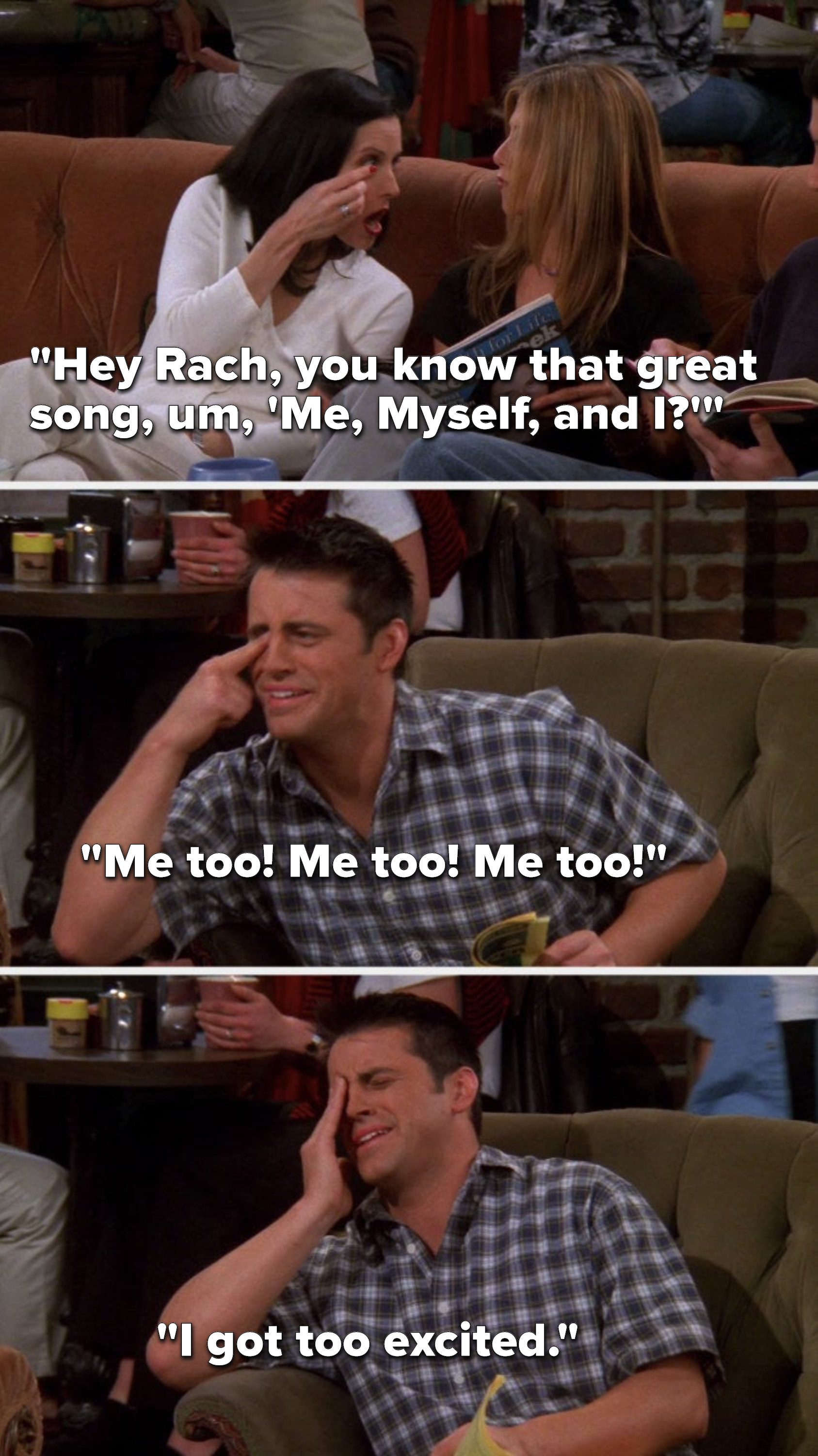 """Monica says, """"Hey Rach, you know that great song, um, 'Me, Myself, and I"""" and touches her eye, Joey says """"Me too, me too, me too"""" and touches his eye, then in pain he says, """"I got too excited"""""""