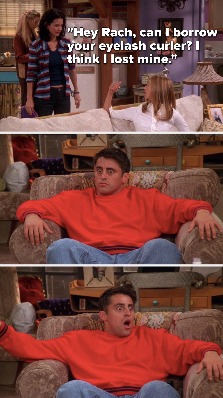 "Monica says, ""Hey Rach, can I borrow your eyelash curler, I think I lost mine"" and Joey's eyes go so wide"
