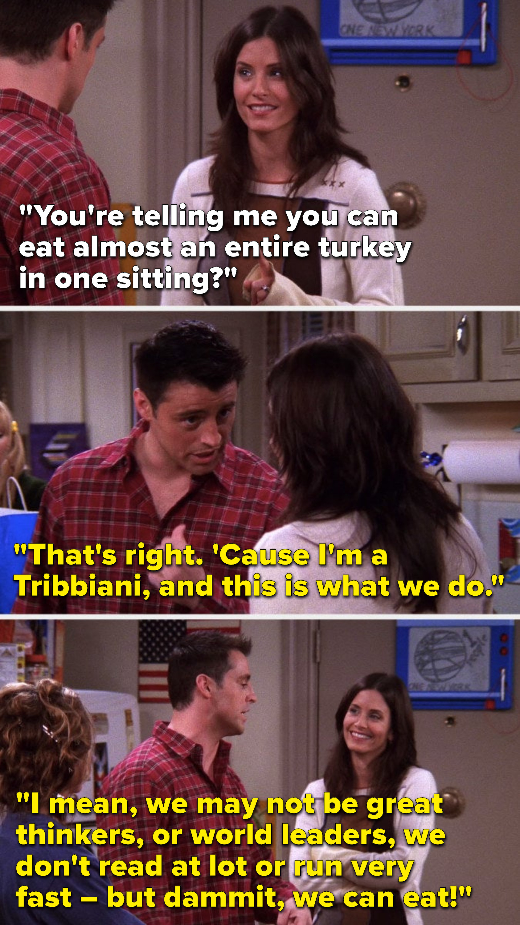 """Monica asks, """"You're telling me you can eat almost an entire turkey in one sitting,"""" and Joey says, """"That's right, I'm a Tribbiani, we may not be great thinkers or world leaders, we don't read at lot or run very fast – but dammit we can eat"""""""