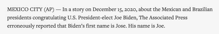 In a story on December 15, 2020, about the Mexican and Brazilian presidents congratulating U.S. President-elect Joe Biden, the Associated Press erroneously reported that Biden's first name is Jose. His name is Joe