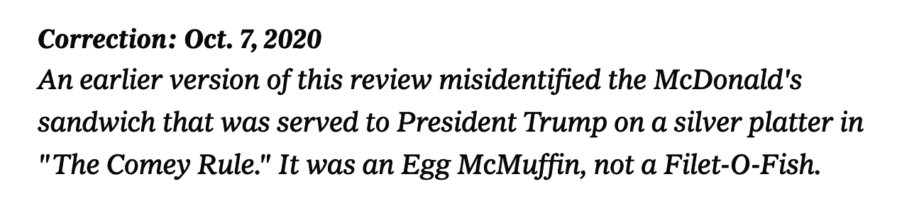 "Correction: An earlier version of this review misidentified the McDonald's sandwich that was served to President Trump on a silver platter in ""The Comey Rule."" It was an Egg McMuffin, not a Filet-O-Fish"