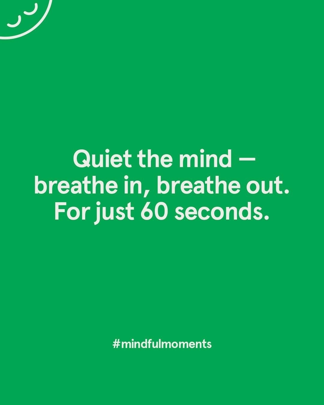 """a green square with the words """"quiet the mind breath in, breath out. for just 60 seconds"""" on it"""