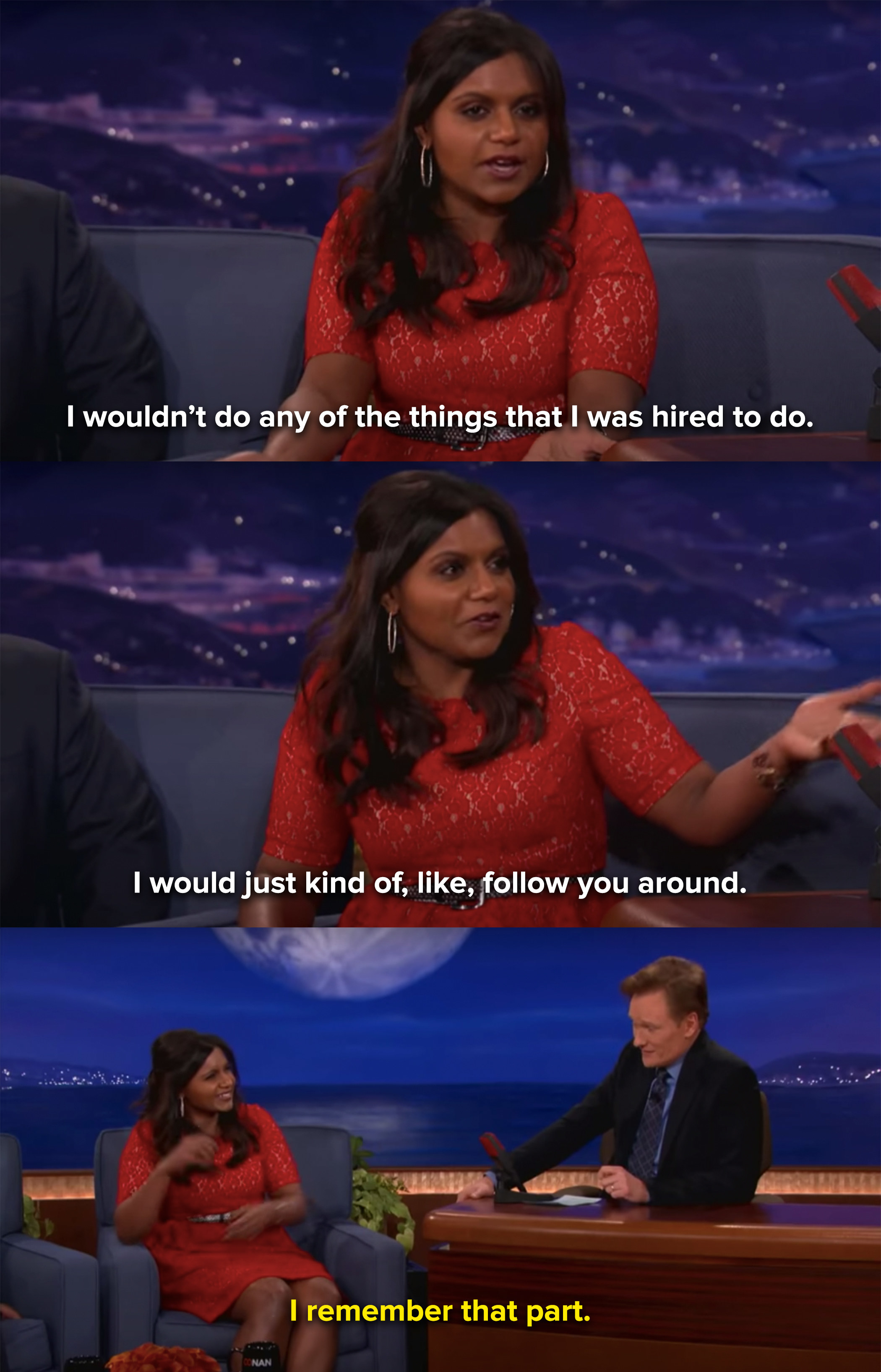 Mindy tells Conan that she'd follow him around rather than doing her work