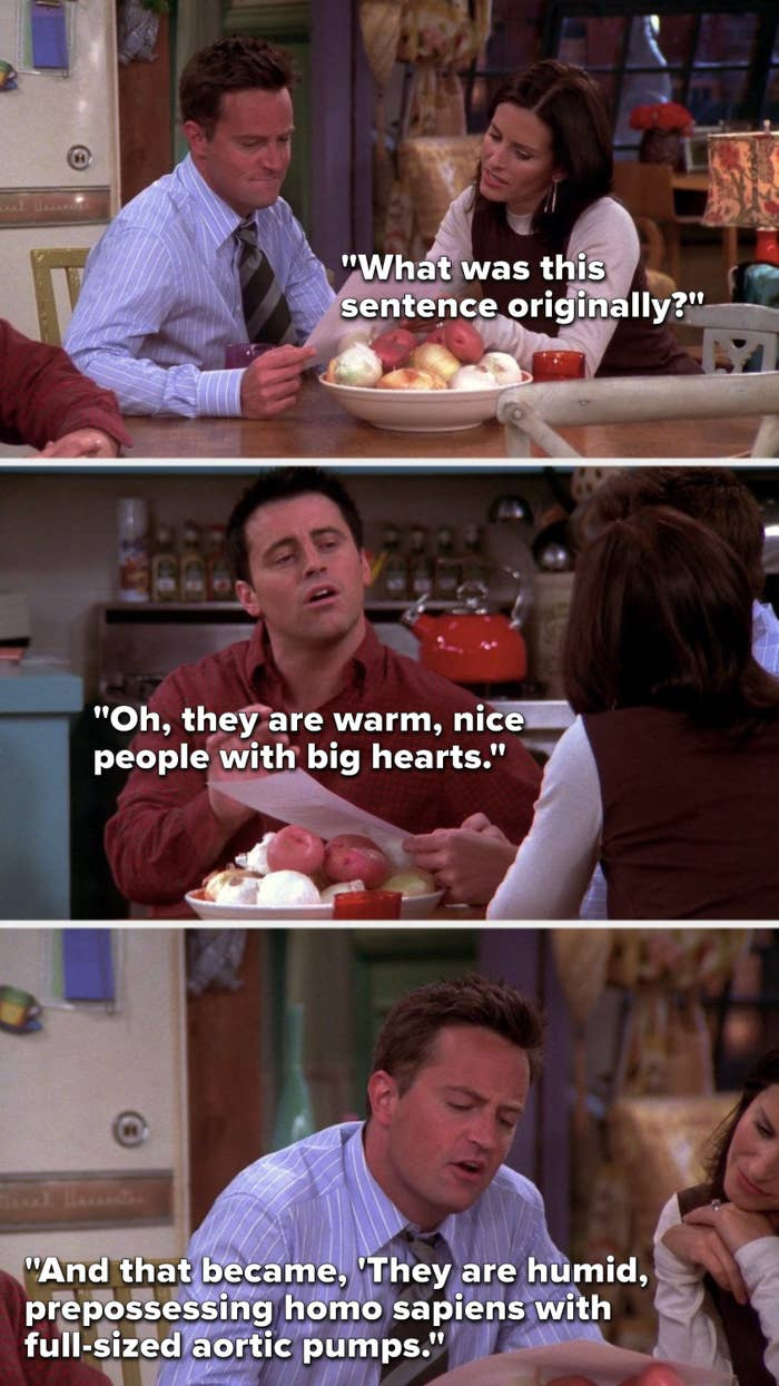 """Monica says, """"What was this sentence originally,"""" Joey says, """"Oh, they are warm, nice people with big hearts,"""" and Chandler says, """"And that became, 'They are humid, prepossessing homo sapiens with full-sized aortic pumps"""""""