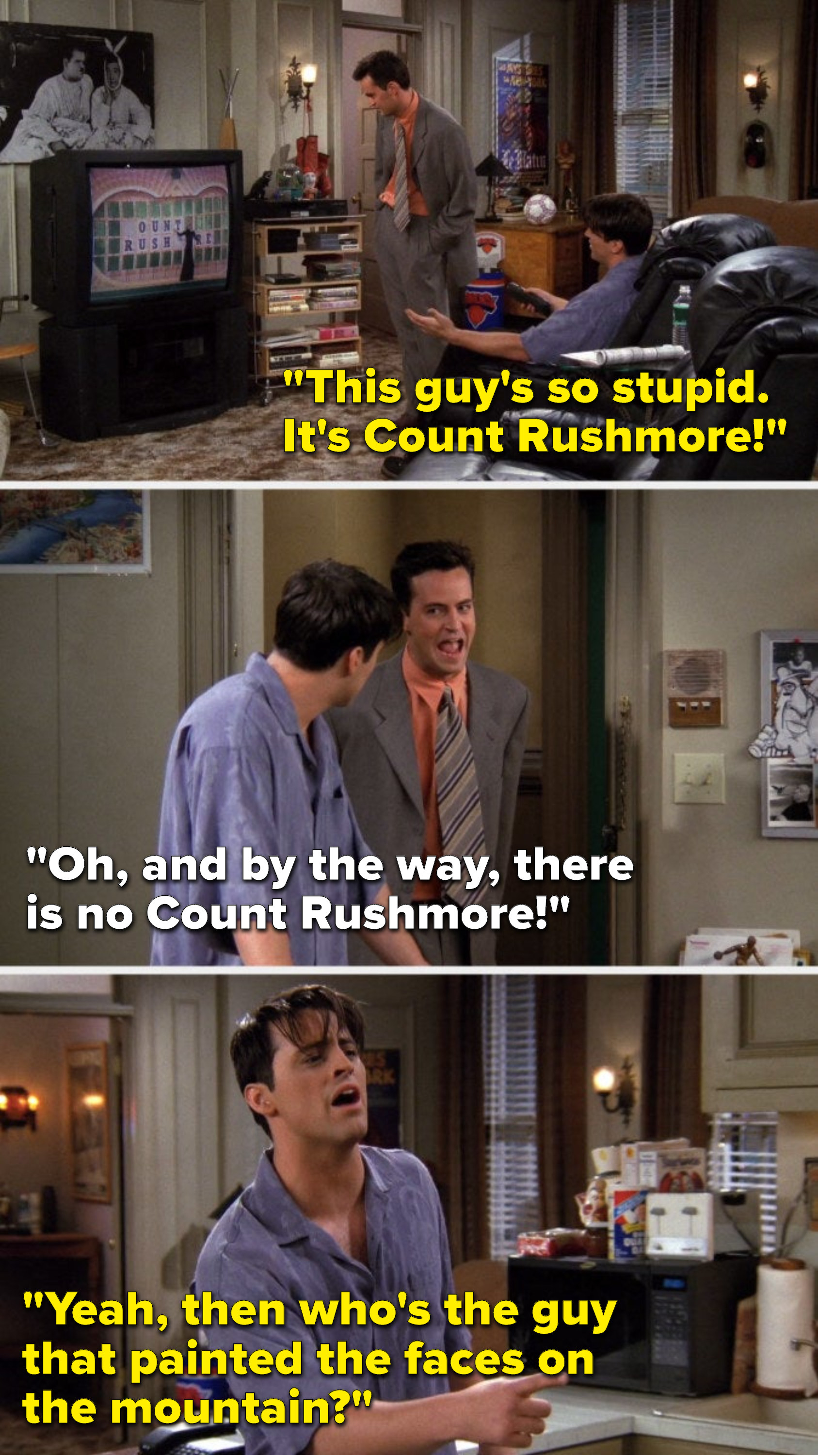 """Joey says, """"This guy's so stupid, it's Count Rushmore,"""" later Chandler says, """"Oh, and by the way, there is no Count Rushmore,"""" and Joey says, """"Yeah, then who's the guy that painted the faces on the mountain"""""""