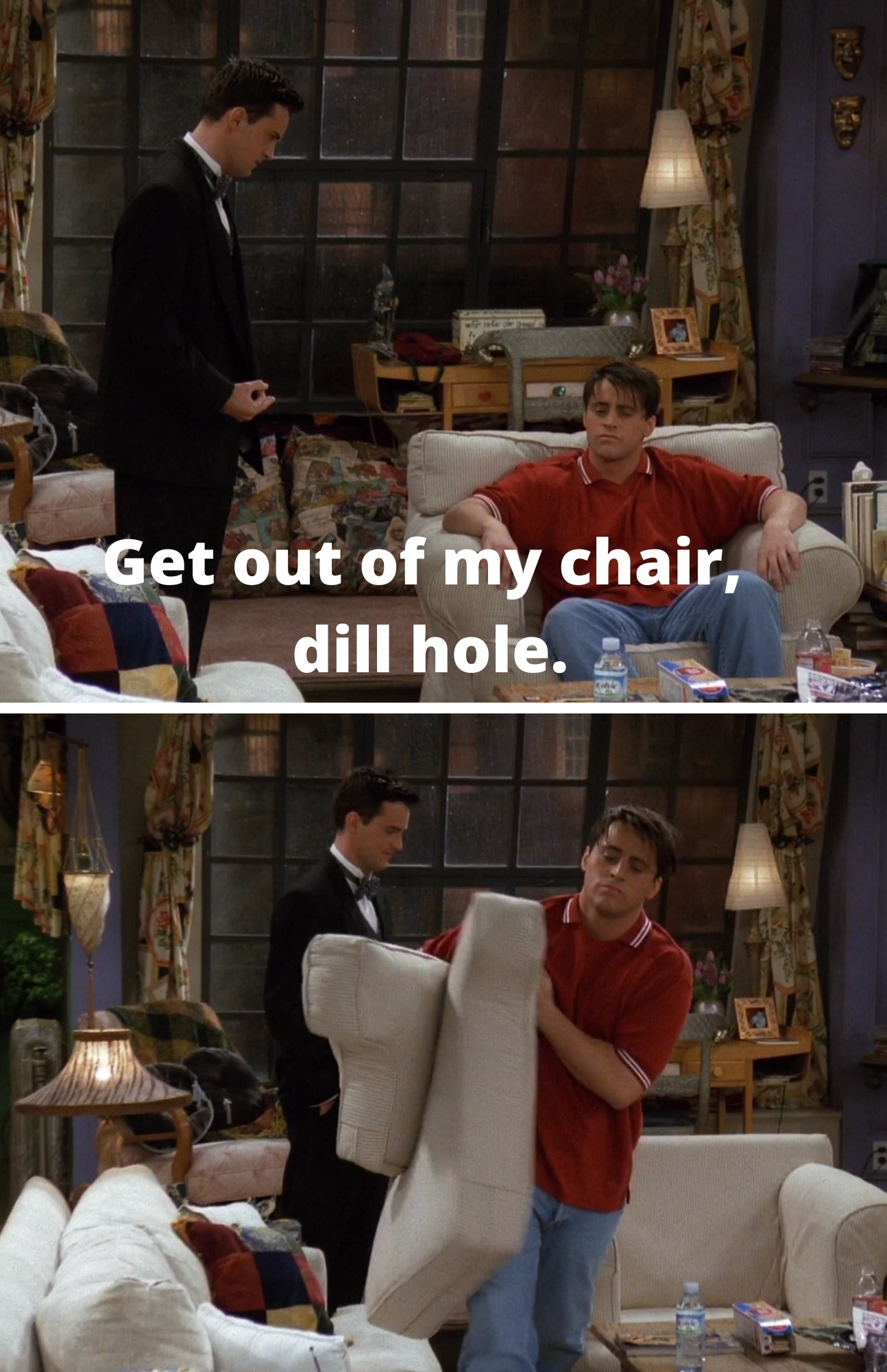 "Chandler telling Joey, ""Get out of my chair, dill hole"" and Chandler watching Joey take the chair cushions"