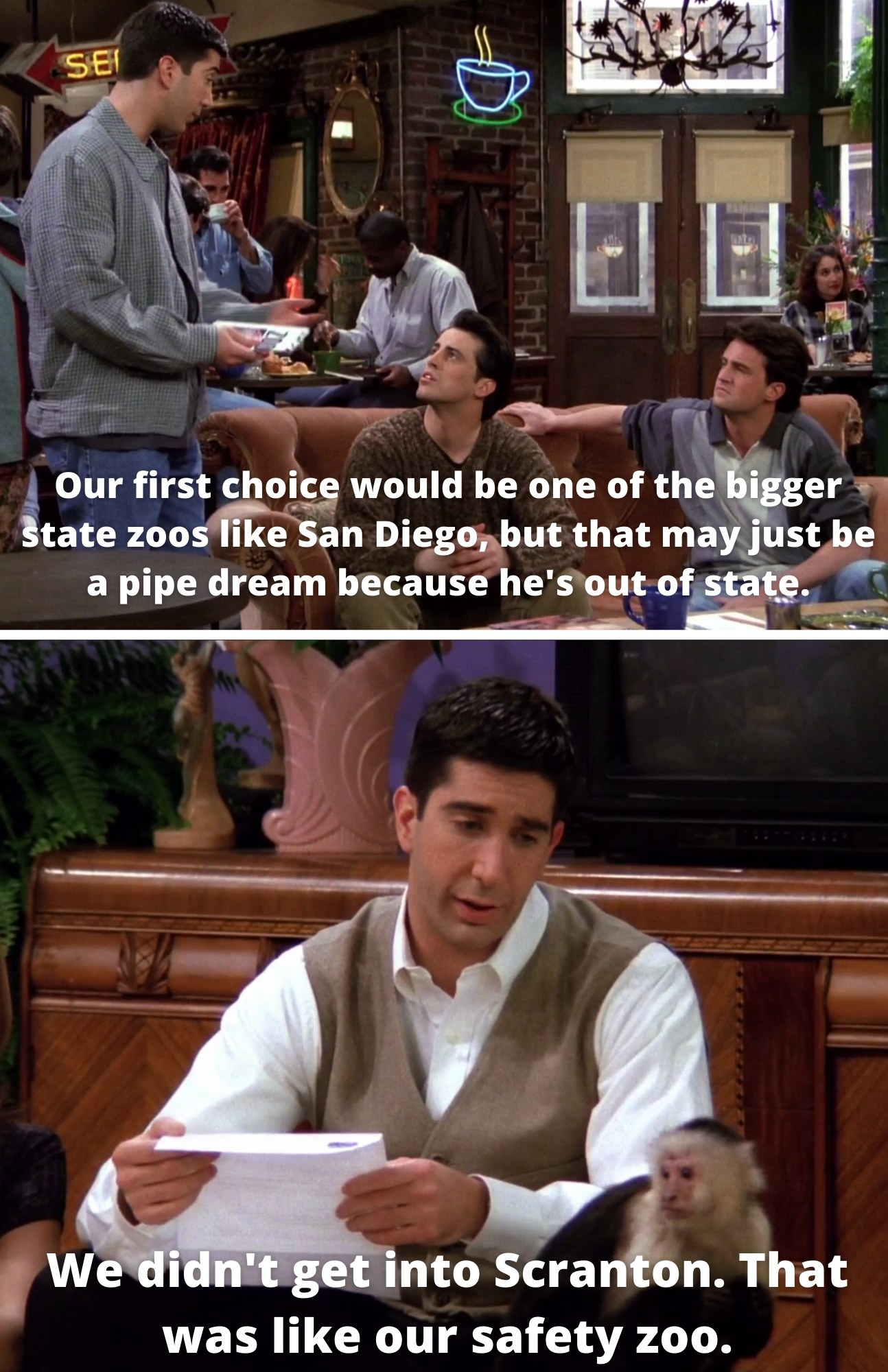 "Ross telling Joey and Chandler, ""Our first choice would be one of the bigger state zoos like San Diego, but that may just be a pipe dream because he's out of state"" and Ross telling Marcel, ""We didn't get into Scranton. That was like our party zoo"""