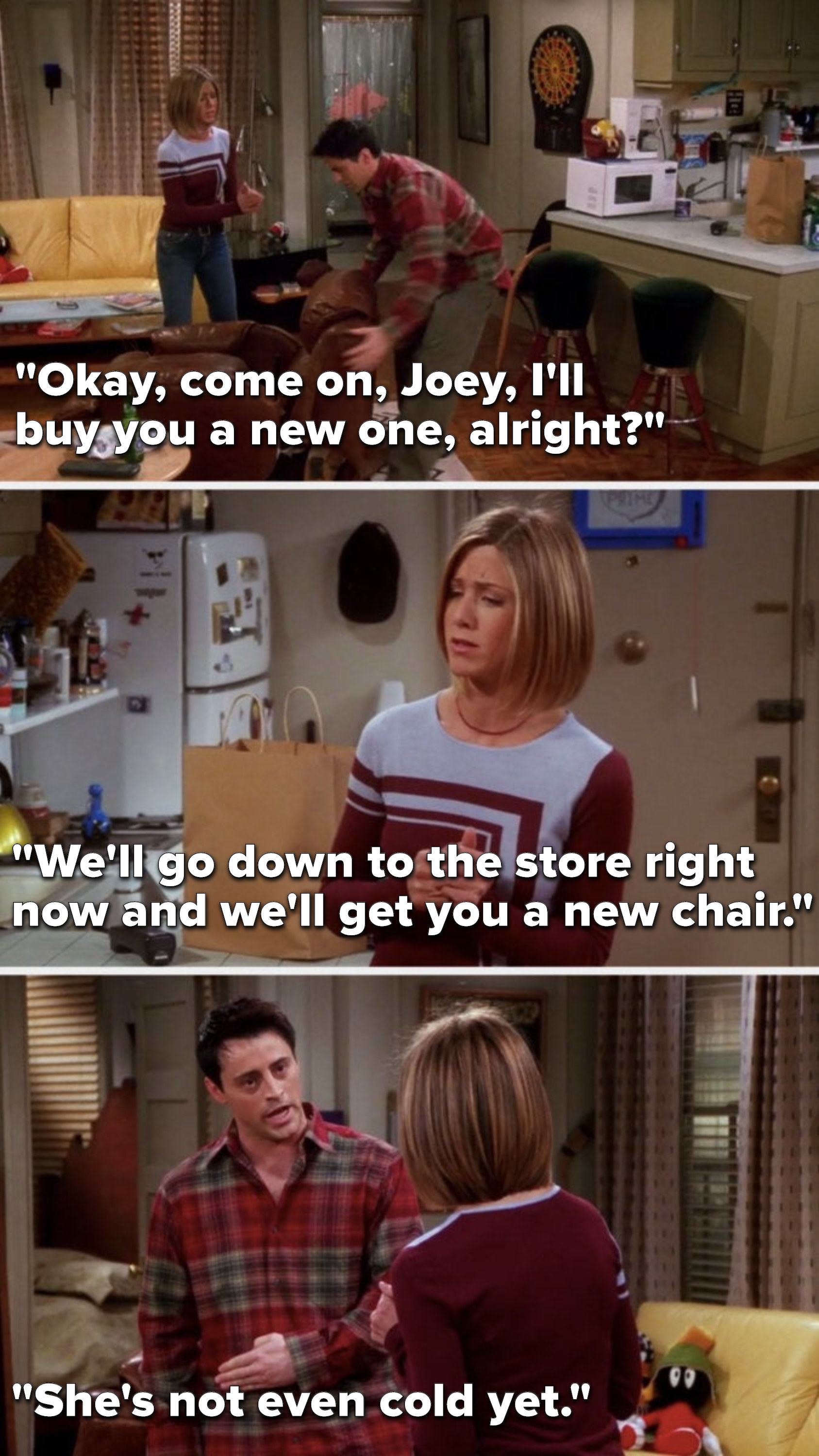"""Rachel says, """"Okay, come on, Joey, I'll buy you a new one, alright, we'll go down to the store right now and we'll get you a new chair,"""" and Joey says, """"She's not even cold yet"""""""