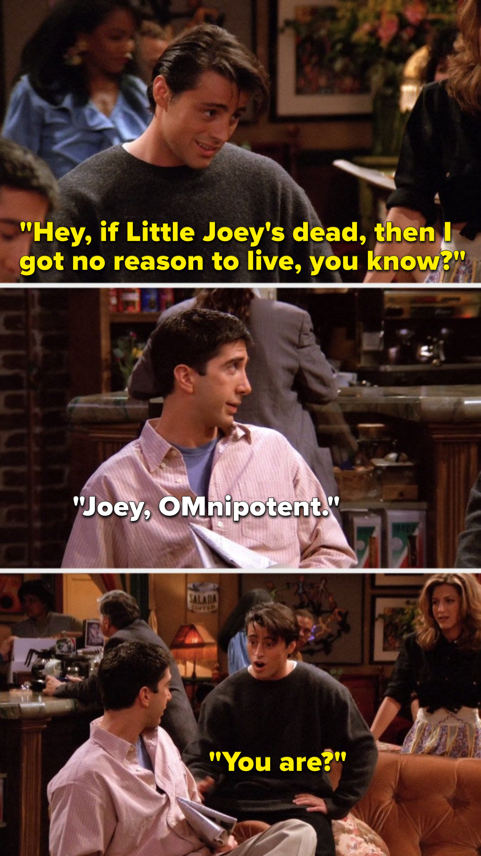 """Joey says, """"Hey, if Little Joey's dead, then I got no reason to live, you know,"""" Ross says, """"Joey, OMnipotent,"""" and Joey asks, """"You are"""""""