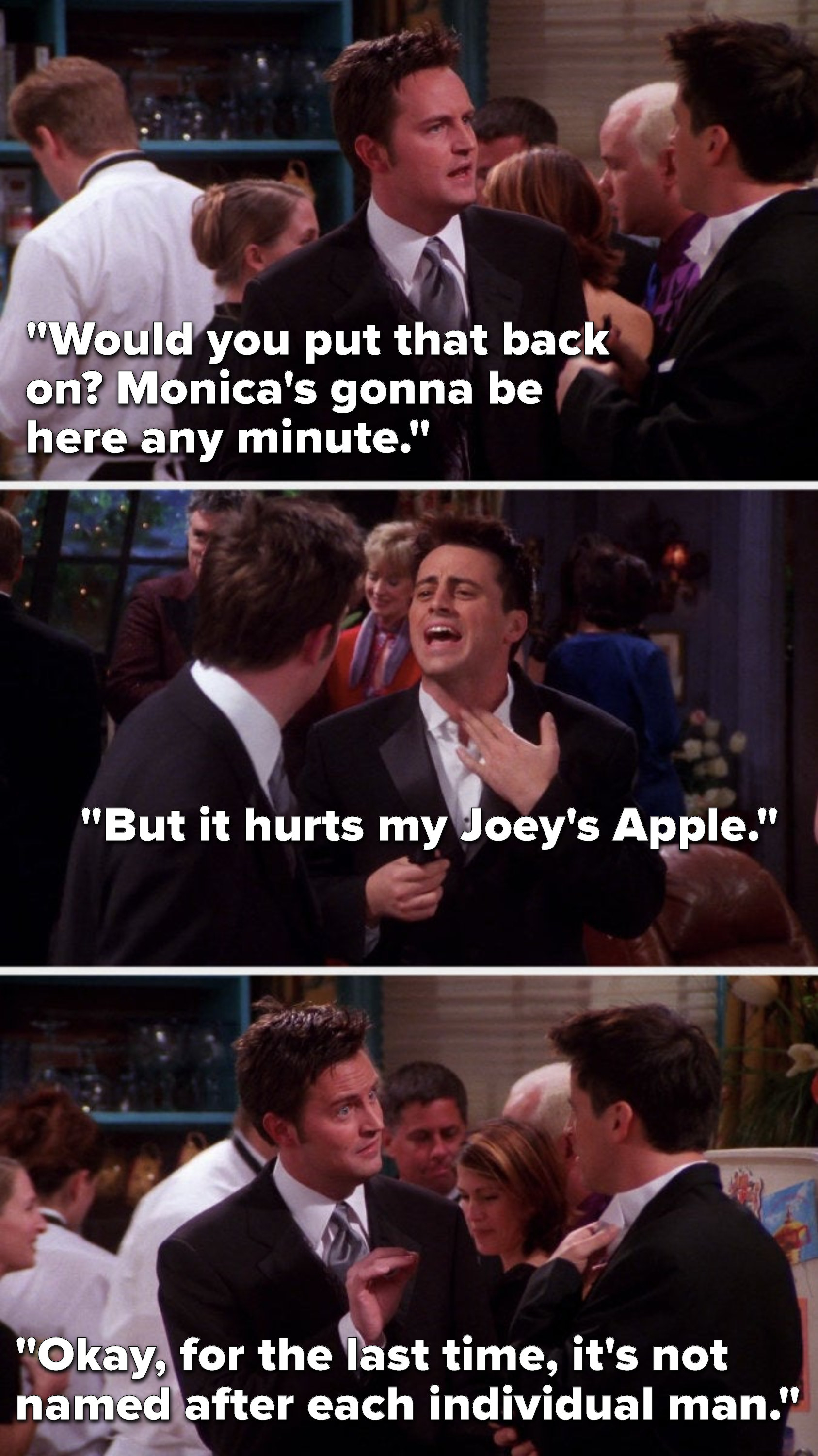 """Chandler says, """"Would you put that back on, Monica's gonna be here any minute,"""" Joey says, """"But it hurts my Joey's Apple,"""" and Chandler says, """"Okay, for the last time, it's not named after each individual man"""""""