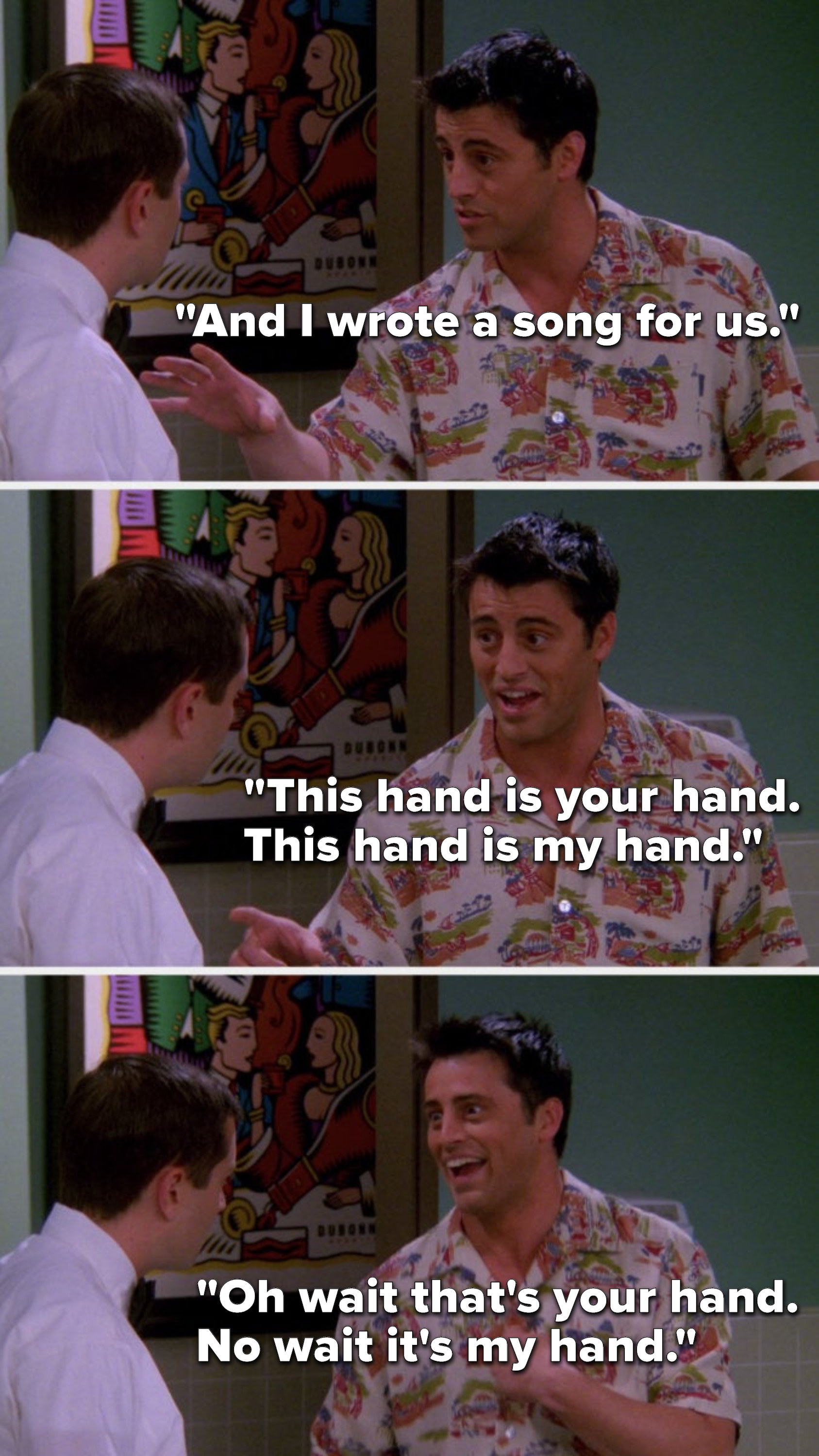 """Joey says, """"And I wrote a song for us, this hand is your hand, this hand is my hand, oh wait that's your hand, no wait it's my hand"""""""
