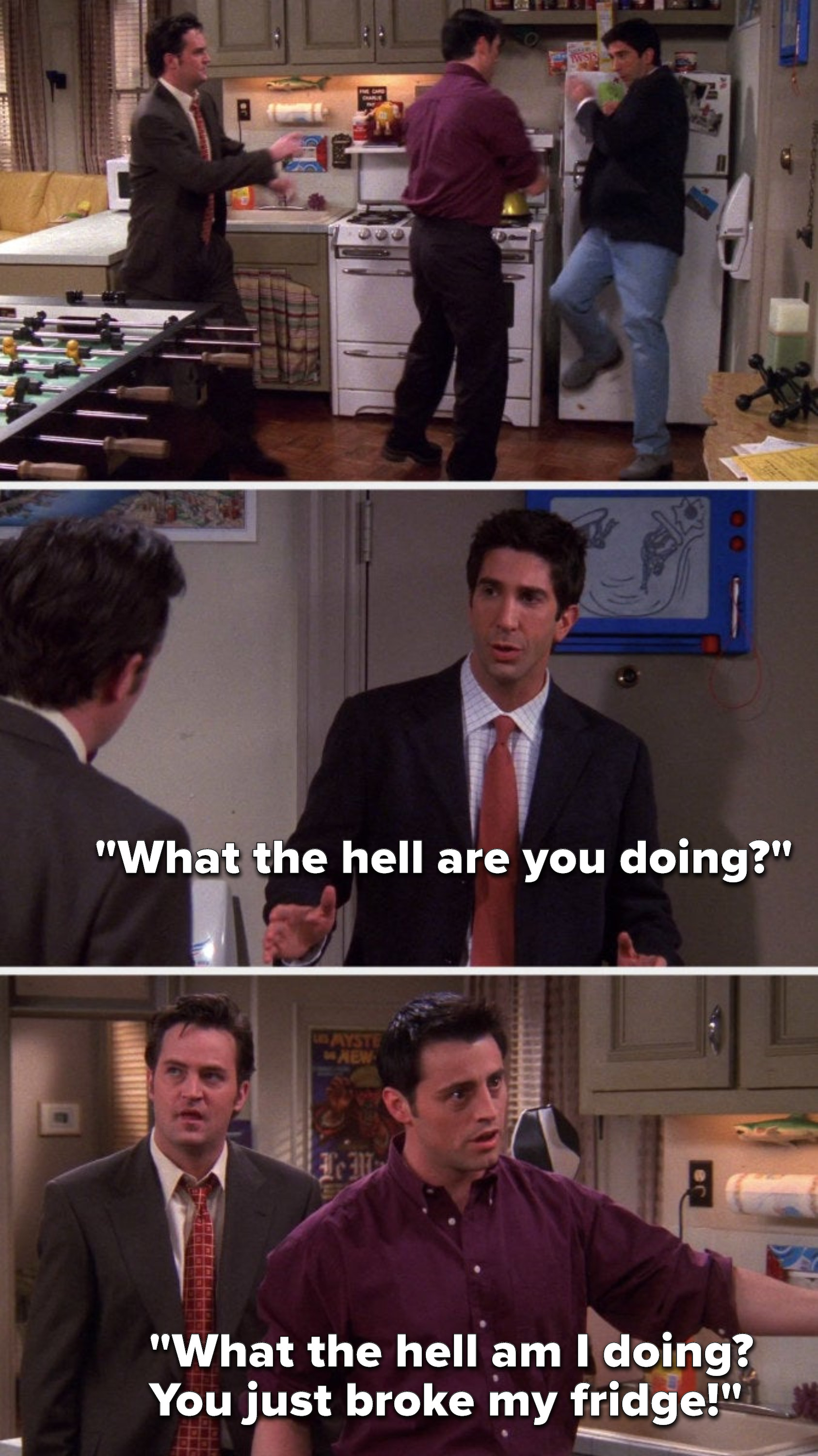 """Joey pushes Ross into the fridge, Ross says, """"What the hell are you doing,"""" and Joey says, """"What the hell am I doing, you just broke my fridge"""""""