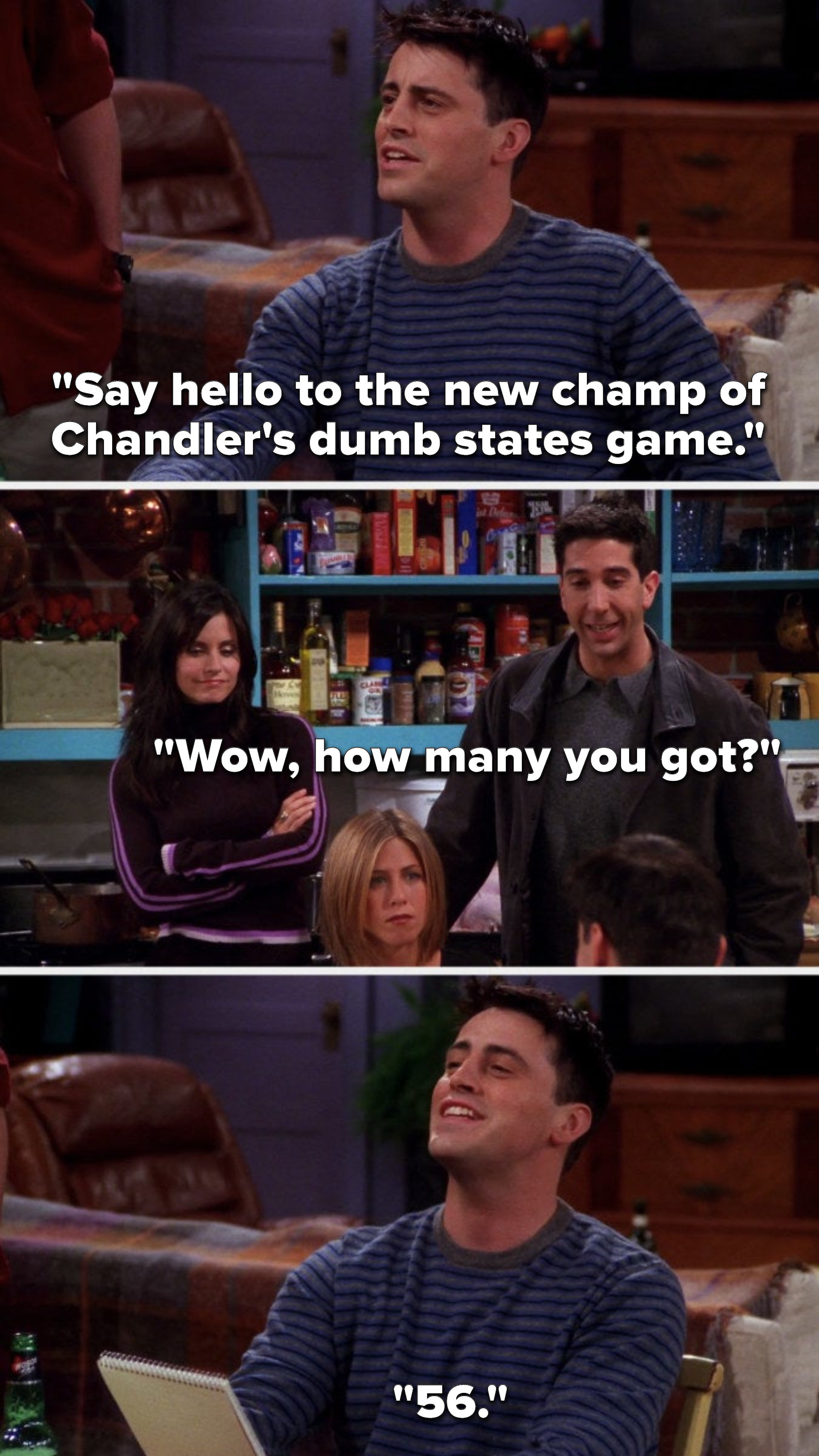 """Joey says, """"Say hello to the new champ of Chandler's dumb states game,"""" Ross says, """"Wow, how many you got,"""" and Joey says, """"56"""""""