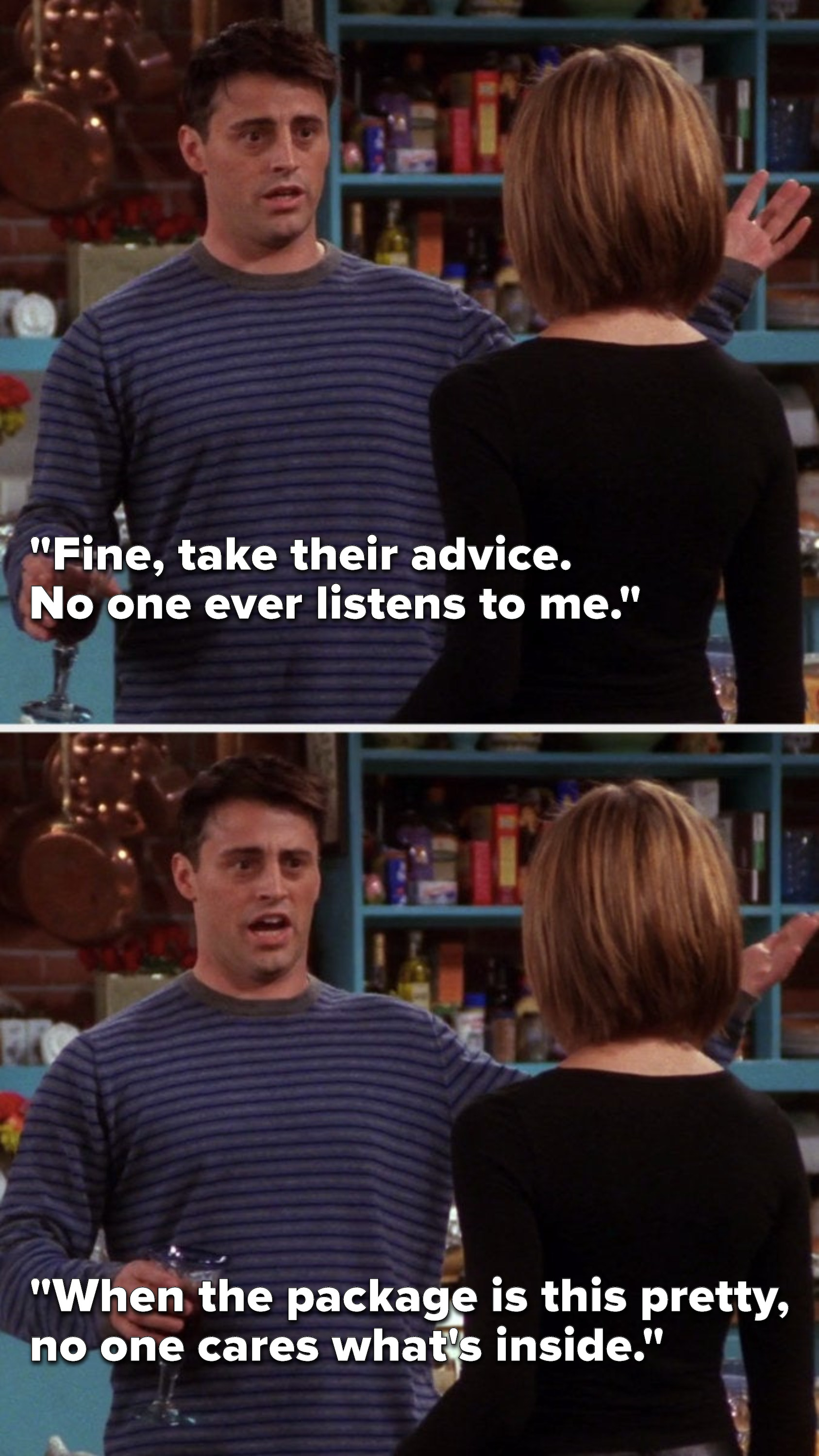 """Joey says, """"Fine, take their advice, no one ever listens to me, when the package is this pretty, no one cares what's inside"""""""