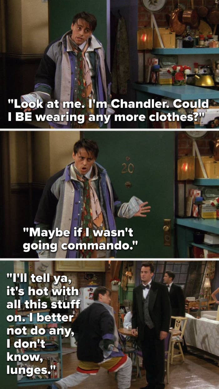"""Joey says, """"Look at me, I'm Chandler, could I BE wearing any more clothes, maybe if I wasn't going commando, I'll tell ya, it's hot with all this stuff on, I better not do any, I don't know, lunges"""" and he lunges"""