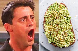 "On the left, Joey from ""Friends"" opening his mouth in shock, and on the right, a piece of avocado toast"