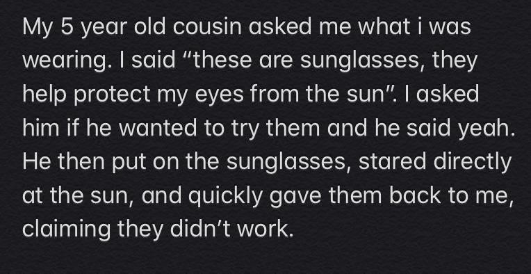 story about a 5 year old asking for sunglasses and then looking directly into the sun and loudly proclaiming that they don't work
