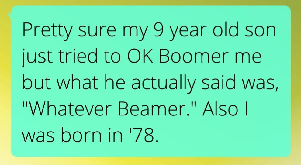 text reading pretty sure my 9 year old son just tried to ok boomer me but what he actually said was whatever beamer also i was born in 78