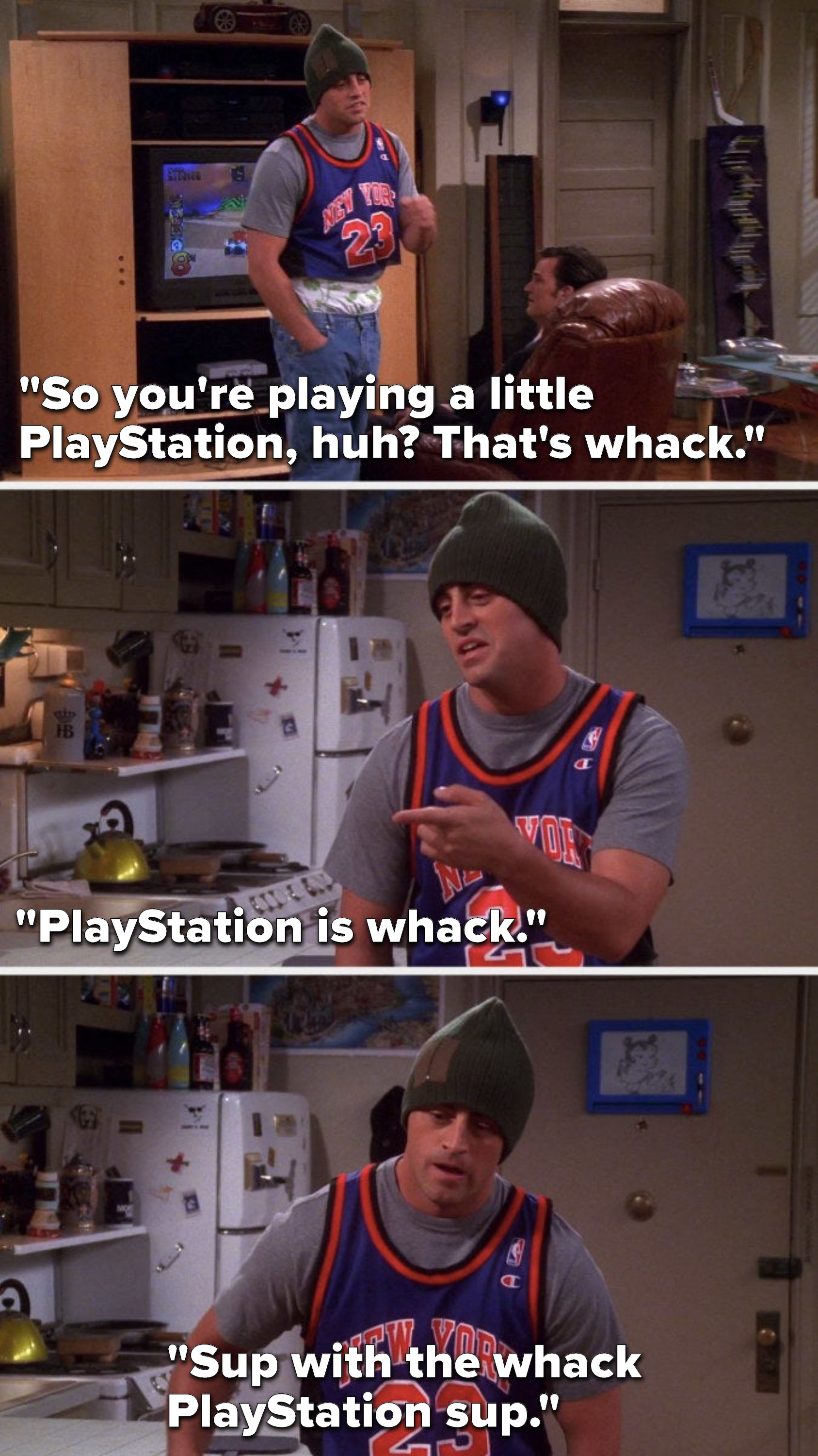 """Joey says, """"So you're playing a little PlayStation, huh, that's whack, PlayStation is whack, sup with the whack PlayStation sup"""""""