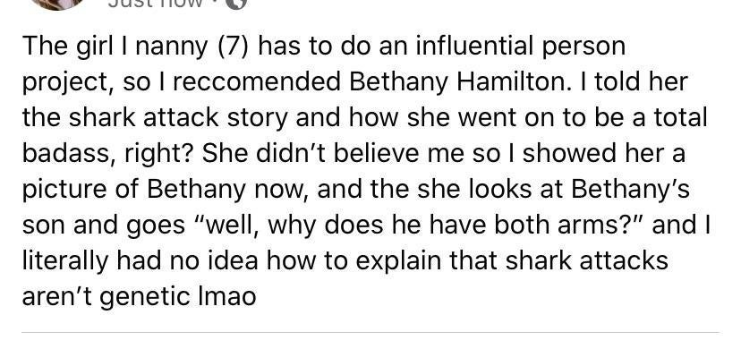 facebook post reading the girl i nanny has to do an influential person project so i recommended bethany hamilton and it's a story of the kid not realizing the shark attacks aren't genetic