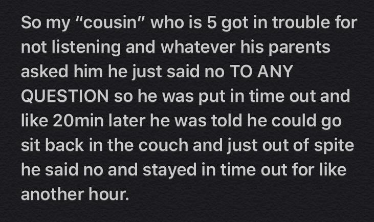 text reading so my cousin who is 5 got in trouble for not listening and whatever his parents asked him he just said no to anything so he was put in time out and 20 min later he was told he can leave and he said no out of spite