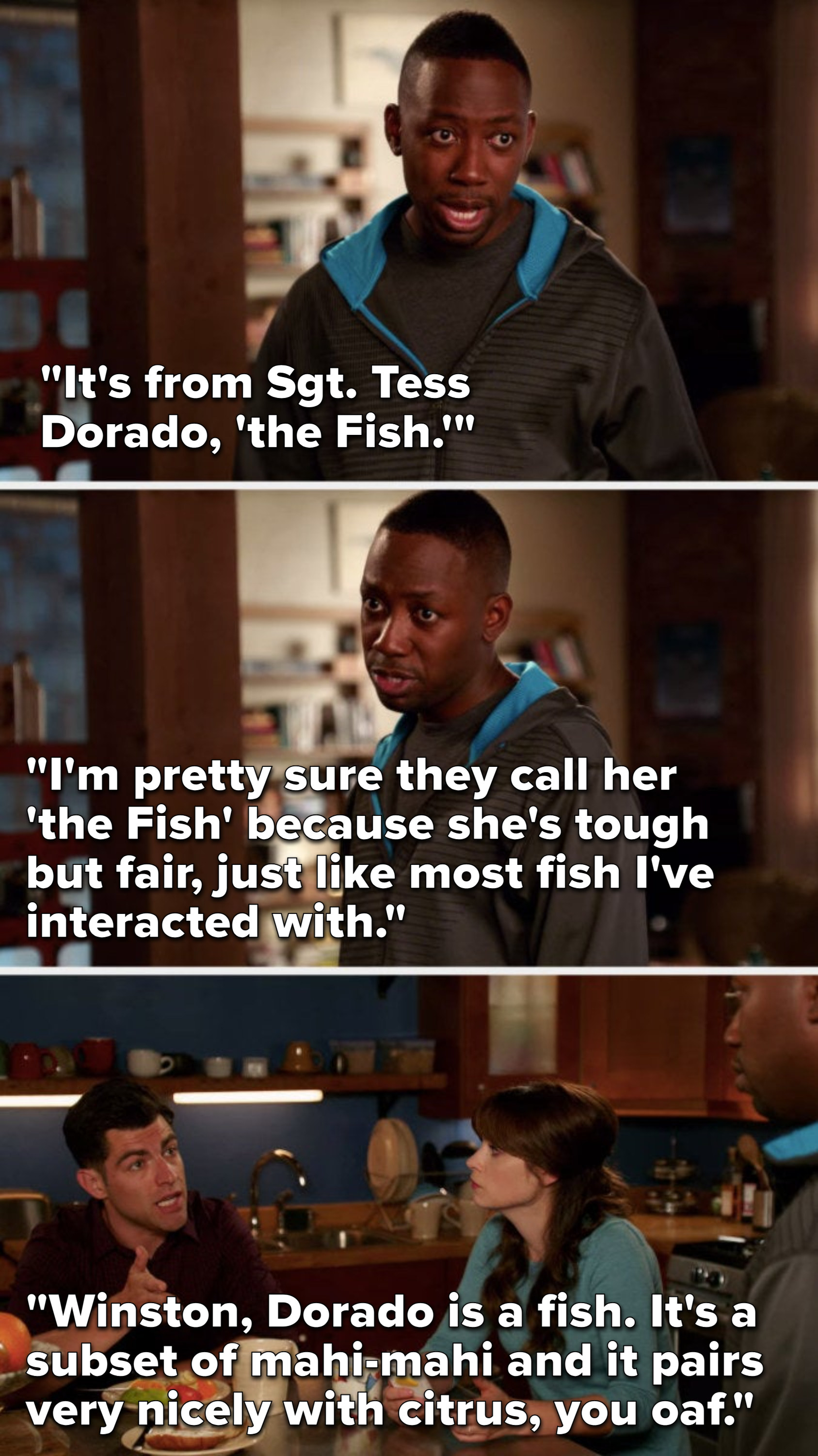 """Winston says, """"It's from Sergeant Tess Dorado, The Fish, I'm think they call her that cause she's tough but fair, like most fish I've interacted with,"""" Schmidt says, """"Dorado is a fish, it's a subset of mahi-mahi and it pairs nicely with citrus, you oaf"""""""