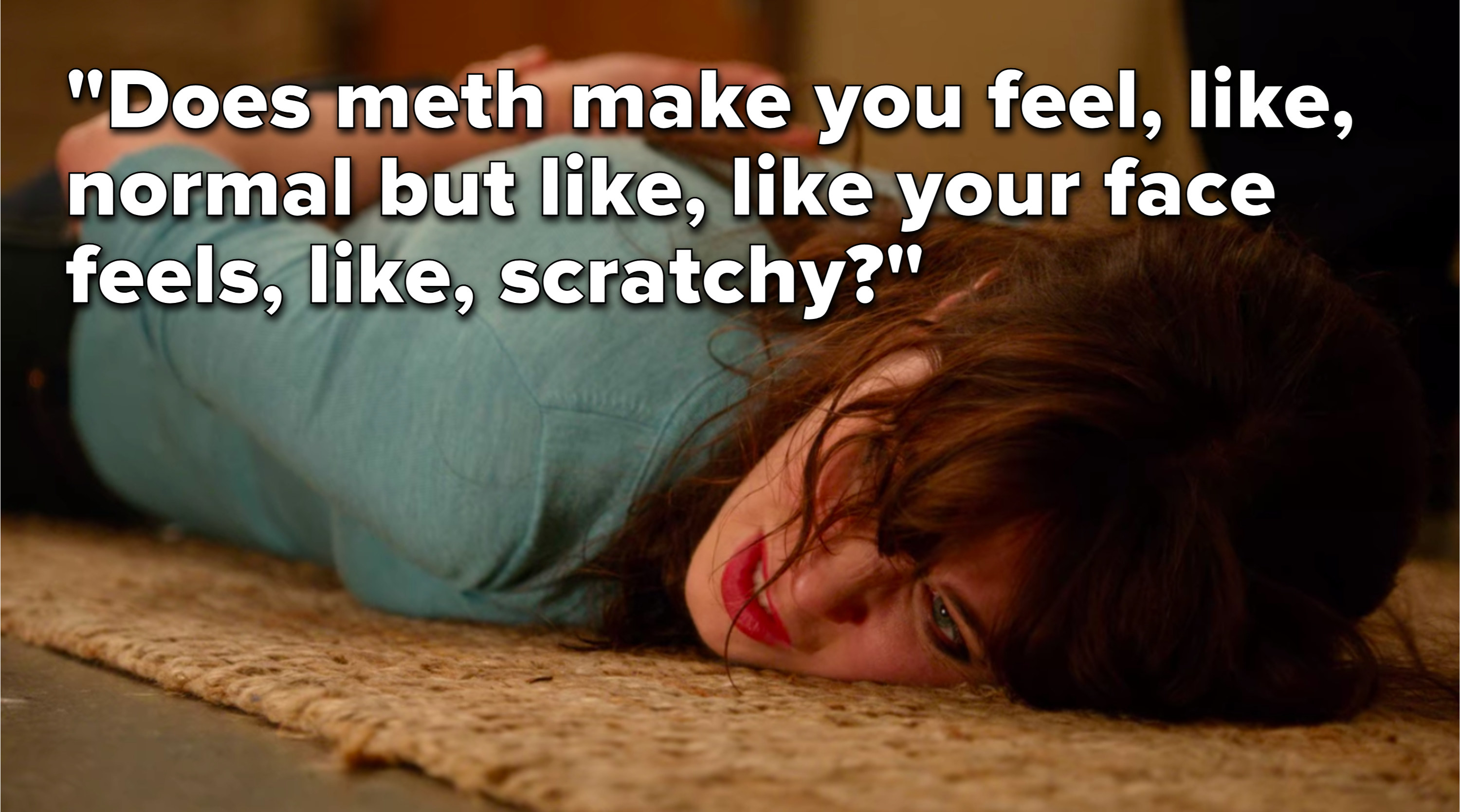 """Jess says, """"Does meth make you feel, like, normal, but like, like, your face feels, like, scratchy"""""""