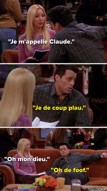 "Phoebe says, ""Je m'appelle Claude,"" Joey says, ""Je de coup plau,"" then Phoebe says, ""Oh mon dieu"" and Joey says, ""Oh de foof"""