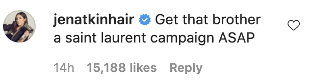 "Jen Atkin saying, ""Get that brother a Saint Laurent campaign ASAP"""