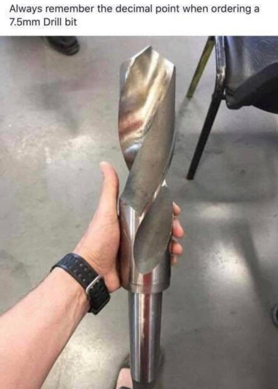 someone who ordered a 7.5 mm drill bit but messed up the decimal spot so a huge one came