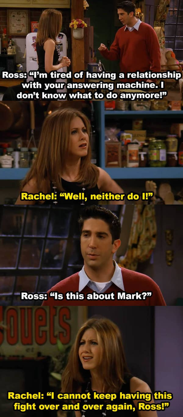 Ross says he's tired of having a relationship with Rachel's answering machine and then asks if this is about Mark. Rachel says she can't keep having this fight
