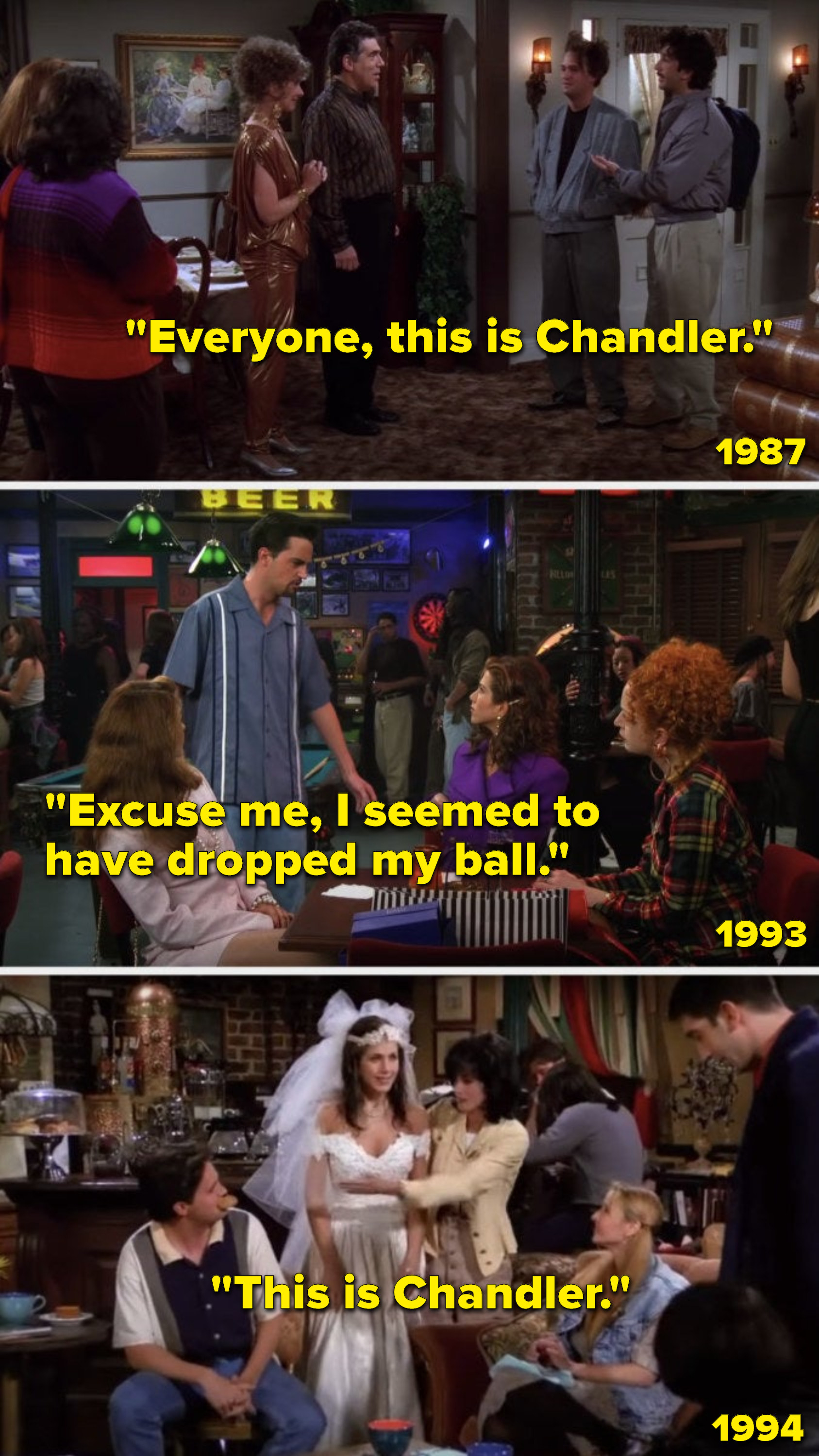 """In 1987, Ross says, """"Everyone, this is Chandler,"""" to a group that includes Rachel, in 1993, Chandler says to Rachel, """"Excuse me, I seemed to have dropped my ball,"""" and in 1994, Monica introduces Chandler to Rachel by saying, """"This is Chandler"""""""