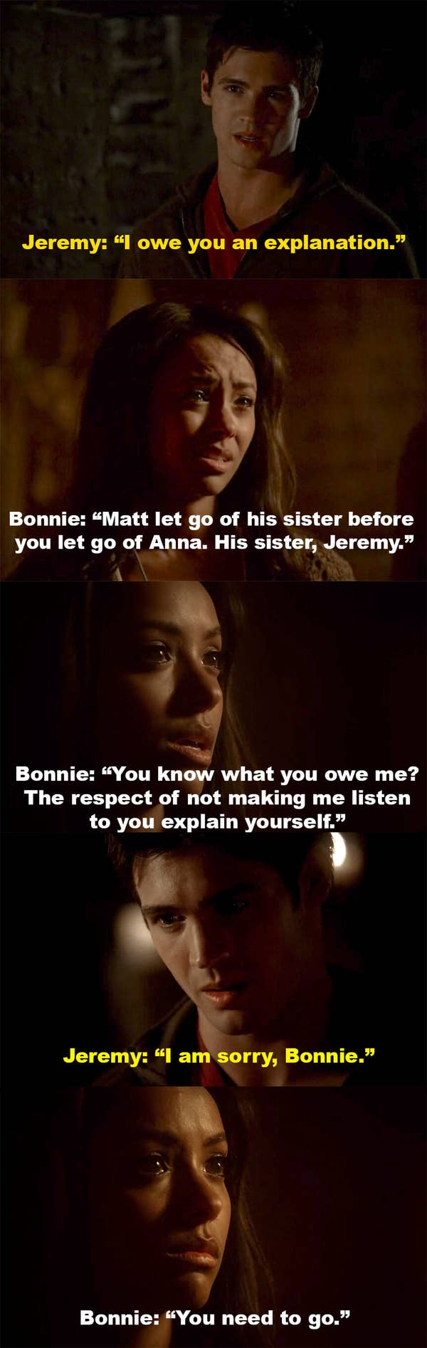 Jeremy says he owes Bonnie an explanation, but Bonnie won't let him explain. She says Matt let go of his sister before Jeremy let go of Anna, then says Jeremy shouldn't make her listen to him explain himself. Jeremy apologizes, but Bonnie tells him to go