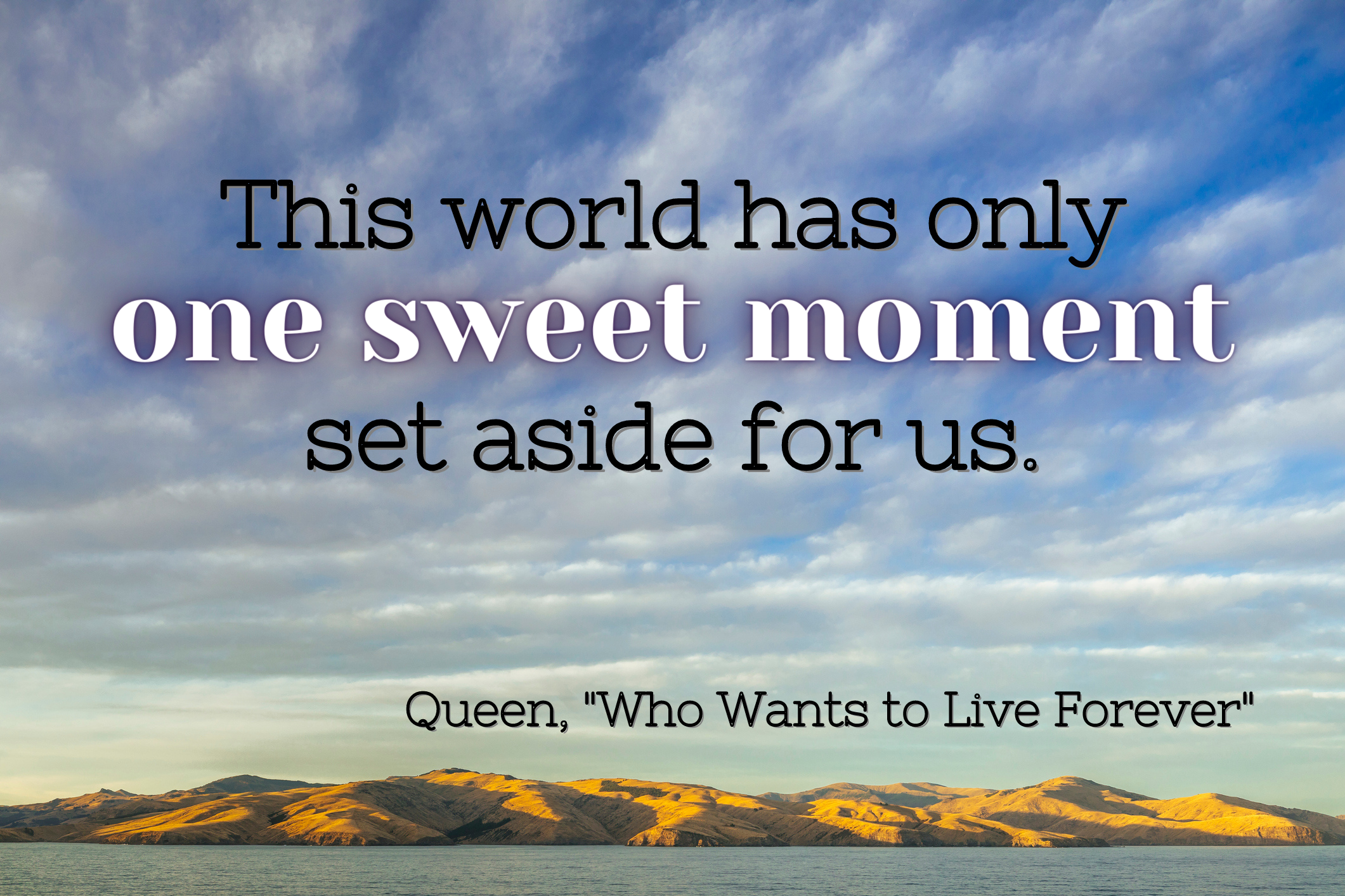 """""""This world has only one sweet moment set aside for us"""" by Queen over the sky and hills"""