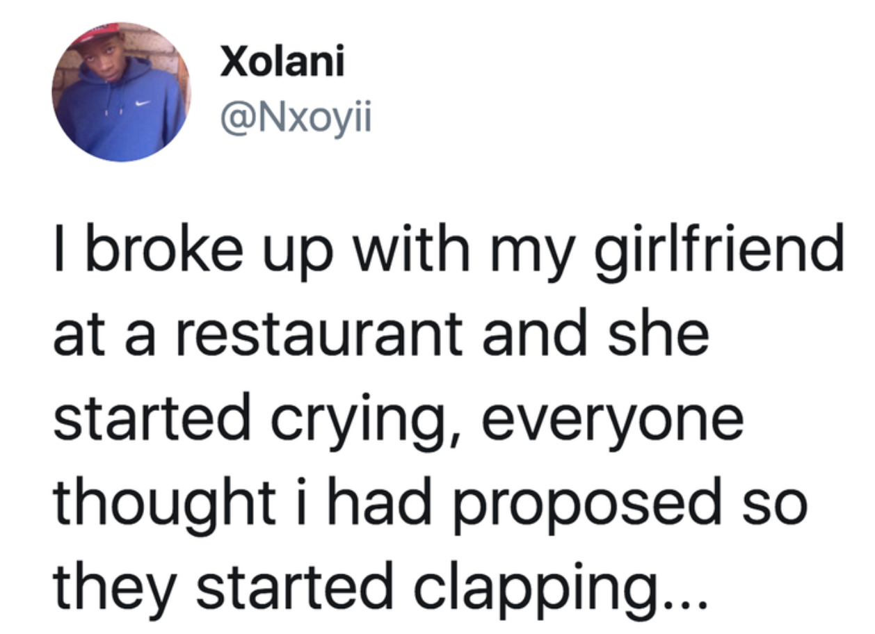 tweet reading I broke up with my girlfriend at a restaurant and she started crying, everyone thought i had proposed so they started clapping...T